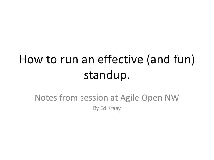 How to run an effective (and fun) standup.<br />Notes from session at Agile Open NW<br />By Ed Kraay<br />