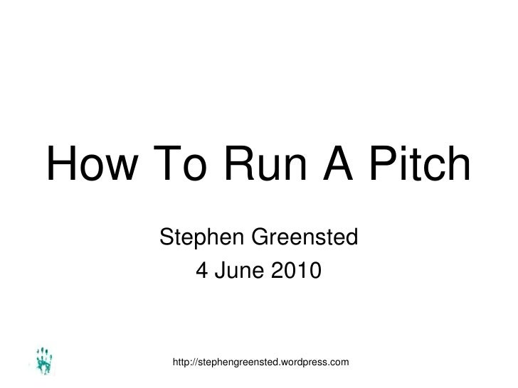 How To Run A Pitch     Stephen Greensted        4 June 2010        http://stephengreensted.wordpress.com
