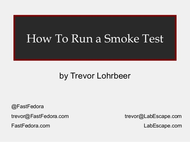 How To Run a Smoke Test by Trevor Lohrbeer  @FastFedora trevor@FastFedora.com FastFedora.com  trevor@LabEscape.com LabEsca...