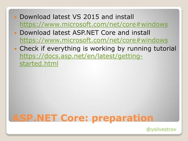 @ysilvestrov ASP.NET Core: preparation  Download latest VS 2015 and install https://www.microsoft.com/net/core#windows  ...
