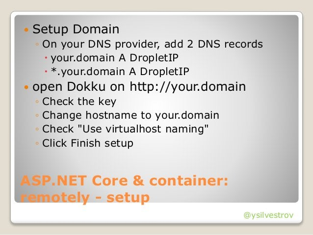 @ysilvestrov ASP.NET Core & container: remotely - setup  Setup Domain ◦ On your DNS provider, add 2 DNS records  your.do...