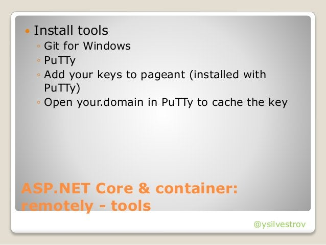 @ysilvestrov ASP.NET Core & container: remotely - tools  Install tools ◦ Git for Windows ◦ PuTTy ◦ Add your keys to pagea...