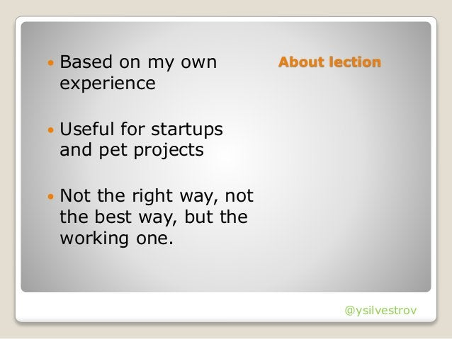 About lection Based on my own experience  Useful for startups and pet projects  Not the right way, not the best way, bu...