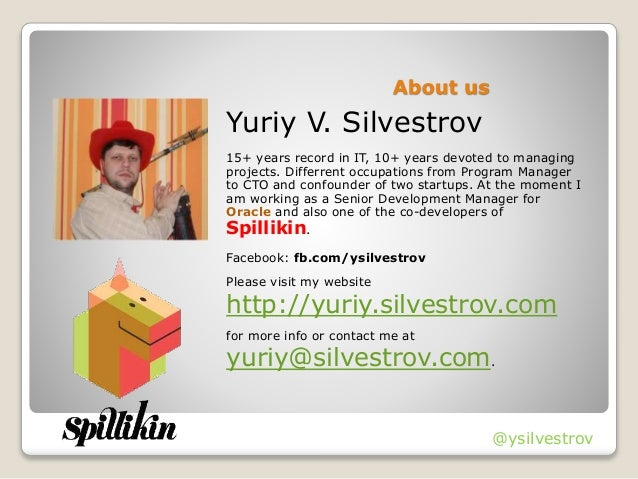 About us Yuriy V. Silvestrov 15+ years record in IT, 10+ years devoted to managing projects. Differrent occupations from P...
