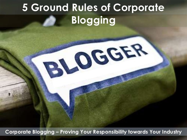 5 Ground Rules of Corporate               BloggingCorporate Blogging – Proving Your Responsibility towards Your Industry