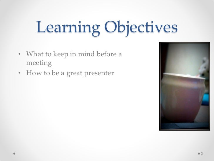 Learning Objectives• What to keep in mind before a  meeting• How to be a great presenter                                  2