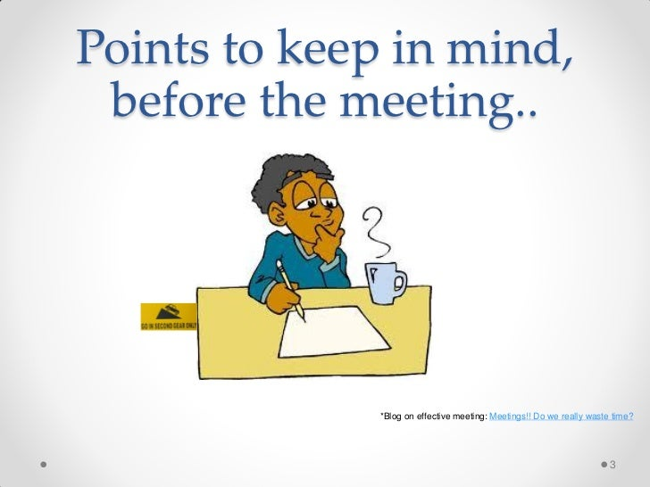 Points to keep in mind, before the meeting..              *Blog on effective meeting: Meetings!! Do we really waste time? ...
