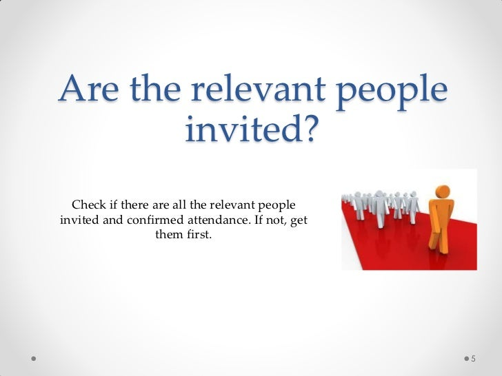 Are the relevant people       invited?  Check if there are all the relevant peopleinvited and confirmed attendance. If not...