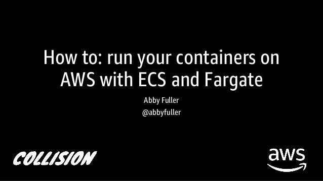 How To Run Your Containers on AWS with ECS & Fargate: Collision 2018