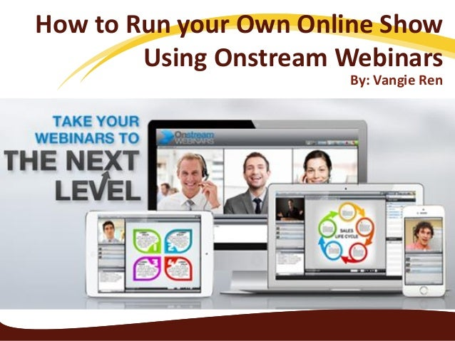How to Run your Own Online Show Using Onstream Webinars By: Vangie Ren