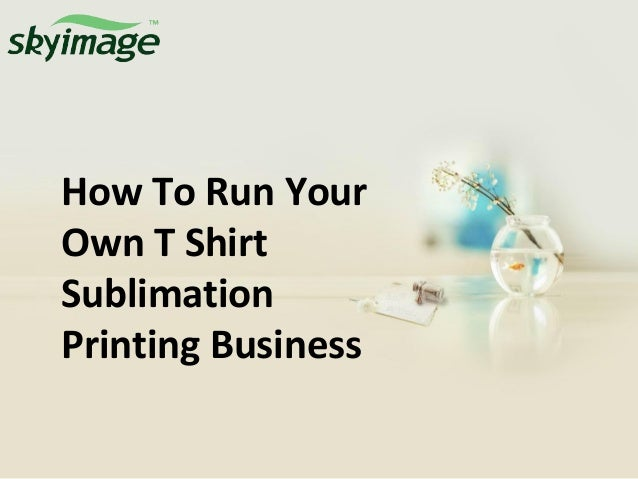 How to run your own t shirt sublimation printing business for How to start t shirt printing business