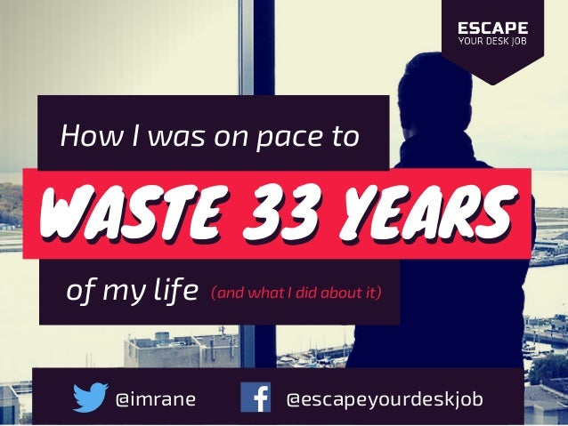 WASTE 33 YEARSWASTE 33 YEARS How I was on pace to of my life @imrane @escapeyourdeskjob (and what I did about it)