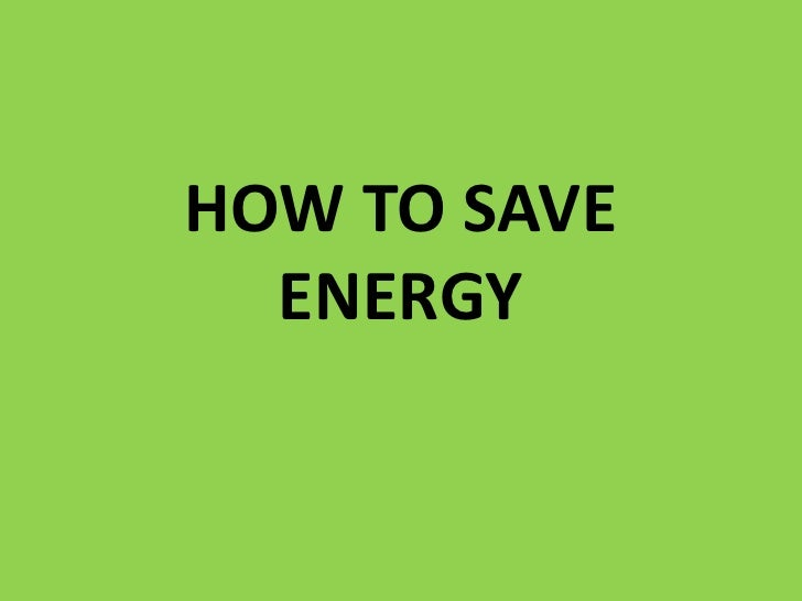 HOW TO SAVE ENERGY<br />