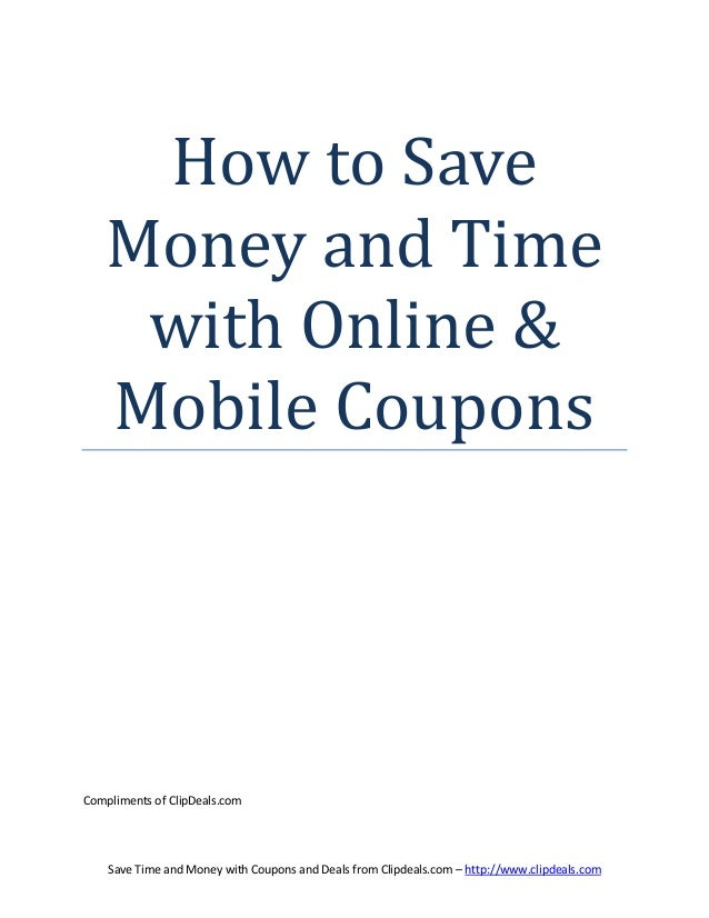 How to Save   Money and Time    with Online &   Mobile CouponsCompliments of ClipDeals.com    Save Time and Money with Cou...