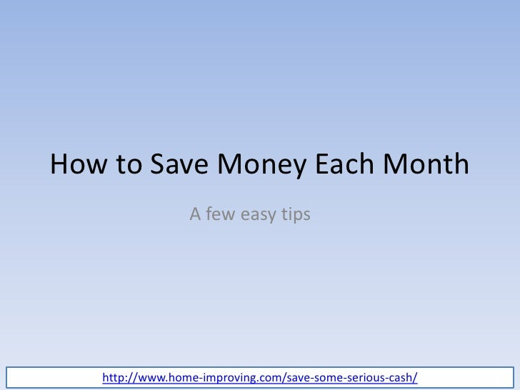 How to Save Money Each Month<br />A few easy tips<br />http://www.home-improving.com/save-some-serious-cash/<br />