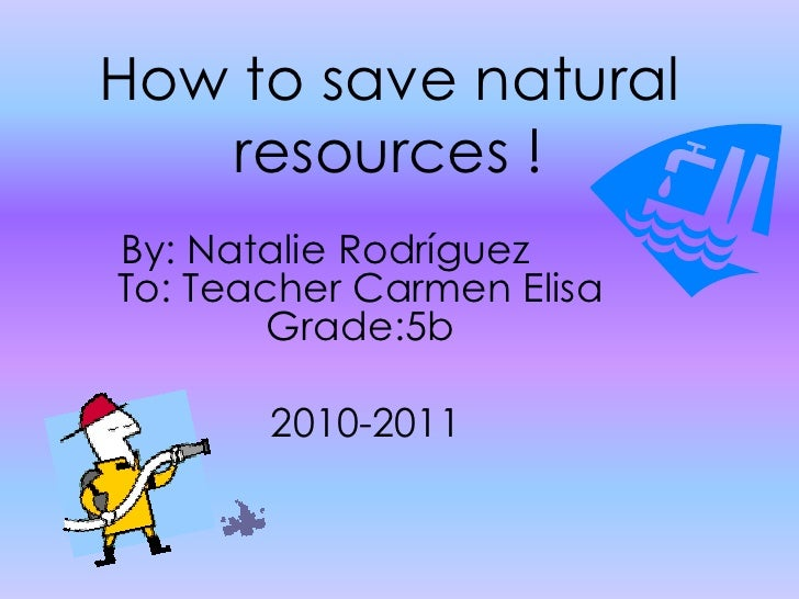 How to save natural resources!<br />By: Natalie Rodríguez 	 To: Teacher Carmen Elisa Grade:5b   <br /> 2010-2011          ...