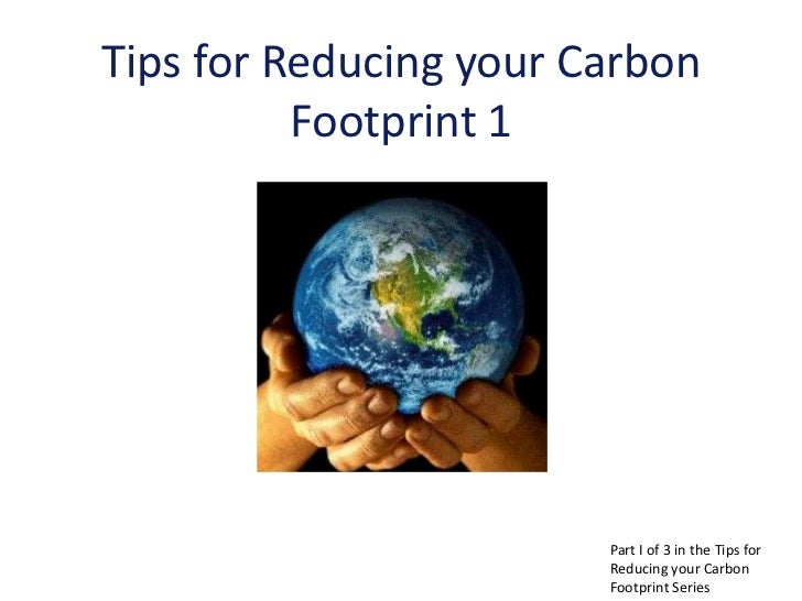 Tips for Reducing your Carbon          Footprint 1                        Part I of 3 in the Tips for                     ...
