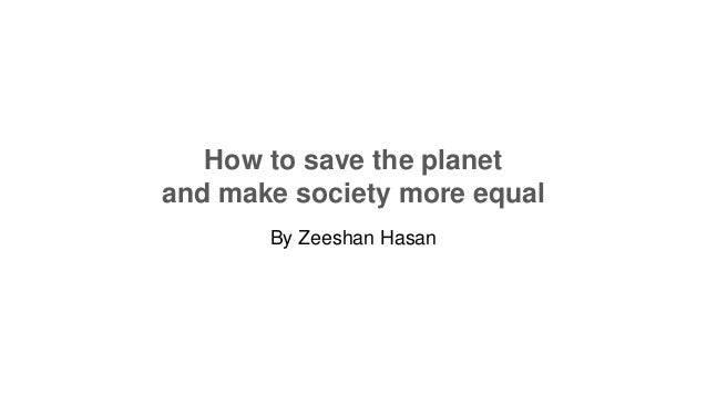 How to save the planet and make society more equal By Zeeshan Hasan