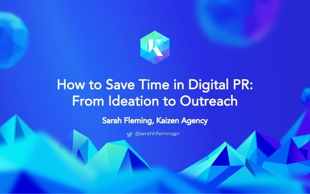 @sarahfleminggpr How to Save Time in Digital PR: From Ideation to Outreach Sarah Fleming, Kaizen Agency @sarahhflemingpr