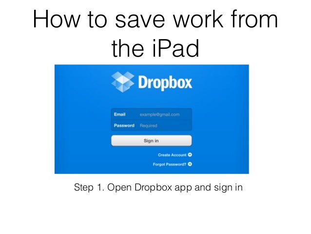 How to save work from      the iPad   Step 1. Open Dropbox app and sign in