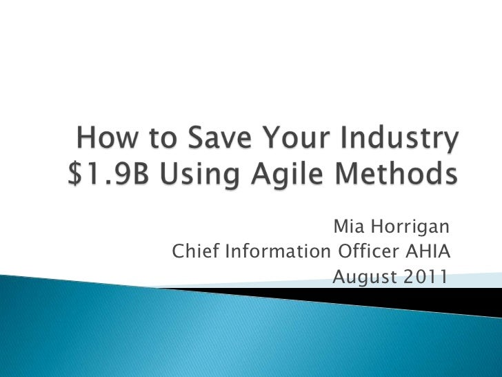 How to Save Your Industry $1.9B Using Agile Methods<br />Mia Horrigan<br />Chief Information Officer AHIA<br />August 2011...