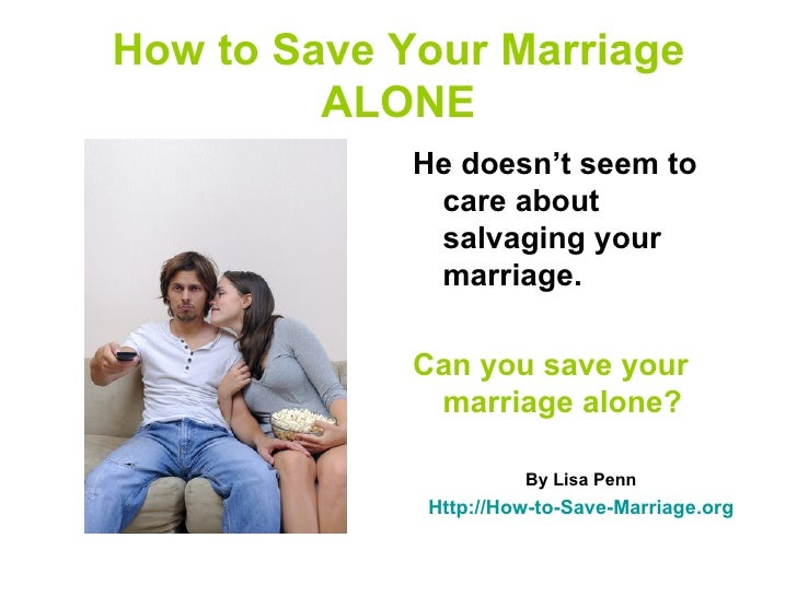 How to Save Your Marriage         ALONE             He doesn't seem to              care about              salvaging your...