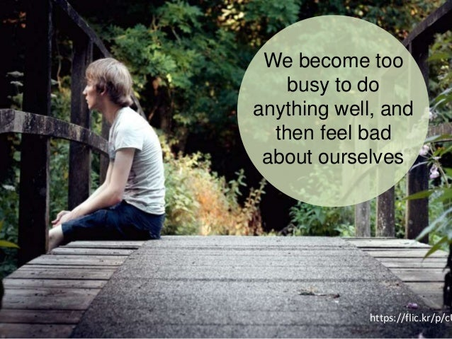 We become too busy to do anything well, and then feel bad about ourselves https://flic.kr/p/cU
