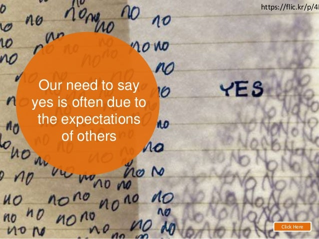 Our need to say yes is often due to the expectations of others Click Here https://flic.kr/p/4L