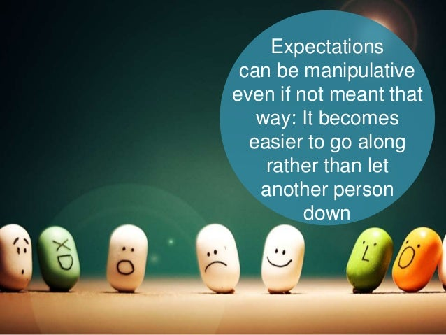 Expectations can be manipulative even if not meant that way: It becomes easier to go along rather than let another person ...