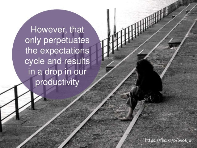 However, that only perpetuates the expectations cycle and results in a drop in our productivity https://flic.kr/p/5vo6ju