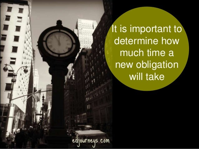 It is important to determine how much time a new obligation will take