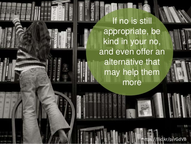 If no is still appropriate, be kind in your no, and even offer an alternative that may help them more https://flic.kr/p/rG...