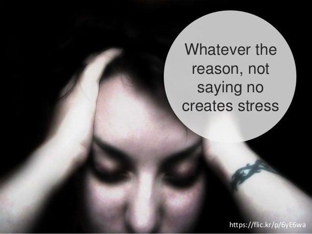 Whatever the reason, not saying no creates stress https://flic.kr/p/6yE6wa