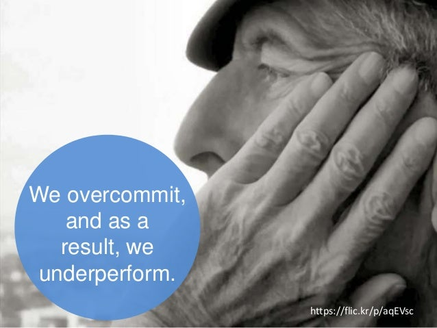 We overcommit, and as a result, we underperform. https://flic.kr/p/aqEVsc