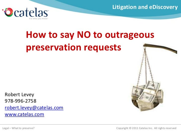 Litigation and eDiscovery                  How to say NO to outrageous                  preservation requests Robert Levey...