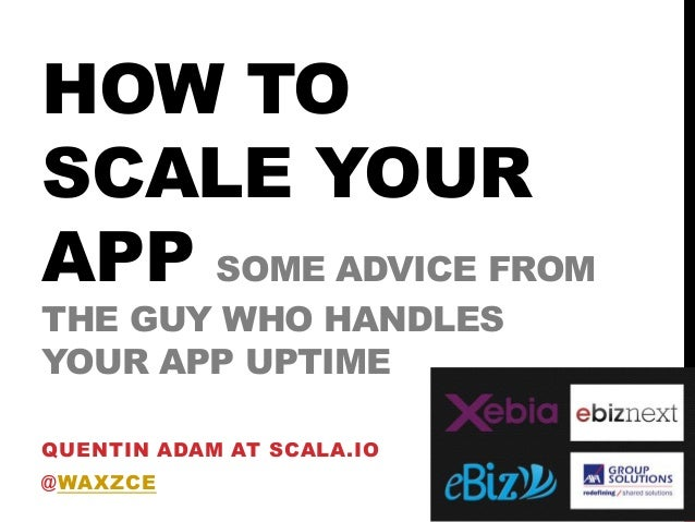 HOW TO SCALE YOUR APP SOME ADVICE FROM THE GUY WHO HANDLES YOUR APP UPTIME QUENTIN ADAM AT SCALA.IO @WAXZCE  2013