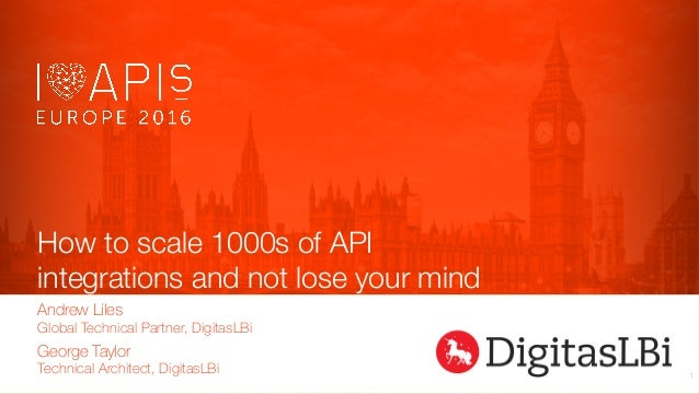How to scale 1000s of API integrations and not lose your mind Andrew Liles Global Technical Partner, DigitasLBi 1 George T...