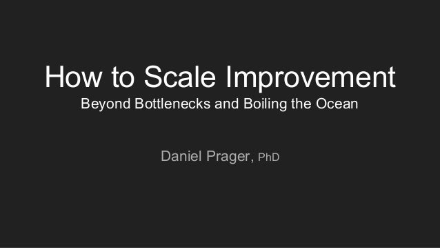 How to Scale Improvement Beyond Bottlenecks and Boiling the Ocean Daniel Prager, PhD