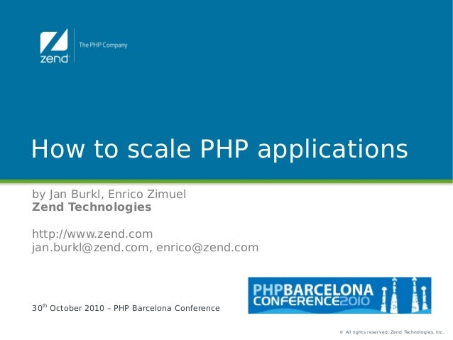 © All rights reserved. Zend Technologies, Inc. How to scale PHP applications by Jan Burkl, Enrico Zimuel Zend Technologies...