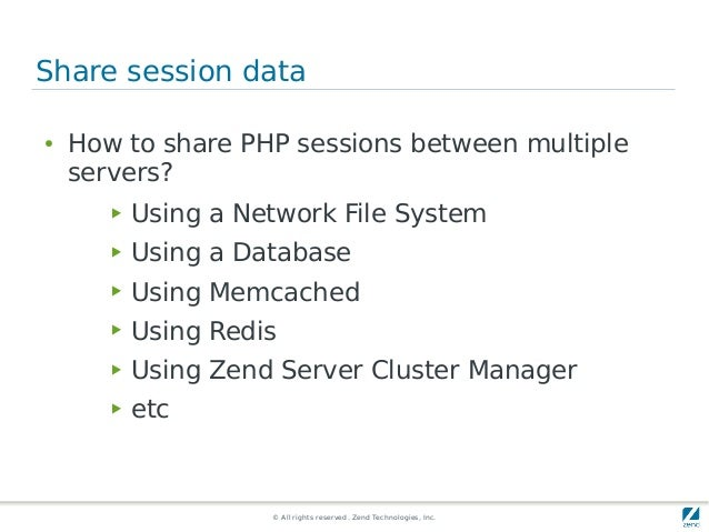 © All rights reserved. Zend Technologies, Inc. Share session data ● How to share PHP sessions between multiple servers? ▶ ...