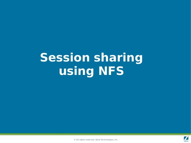 © All rights reserved. Zend Technologies, Inc. Session sharing using NFS