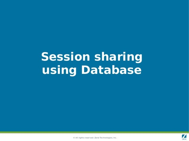 © All rights reserved. Zend Technologies, Inc. Session sharing using Database