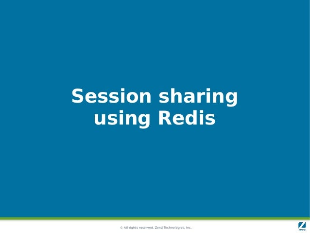 © All rights reserved. Zend Technologies, Inc. Session sharing using Redis