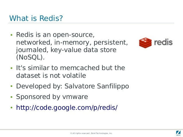 © All rights reserved. Zend Technologies, Inc. What is Redis? ● Redis is an open-source, networked, in-memory, persistent,...