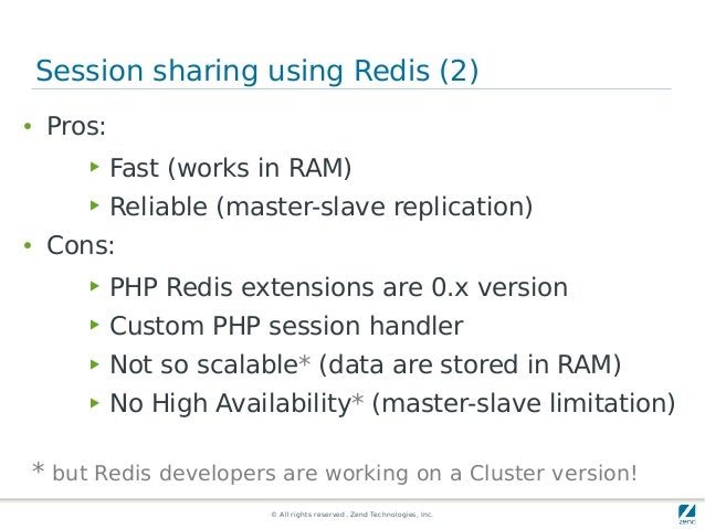 © All rights reserved. Zend Technologies, Inc. Session sharing using Redis (2) ● Pros: ▶ Fast (works in RAM) ▶ Reliable (m...