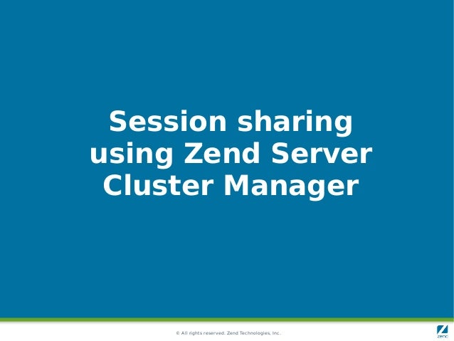 © All rights reserved. Zend Technologies, Inc. Session sharing using Zend Server Cluster Manager