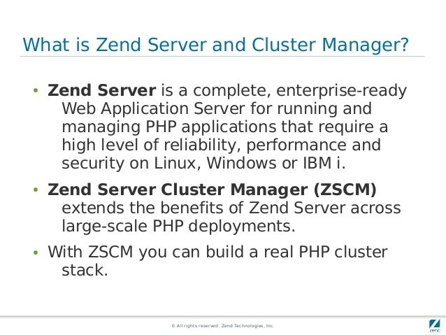 © All rights reserved. Zend Technologies, Inc. What is Zend Server and Cluster Manager? ● Zend Server is a complete, enter...
