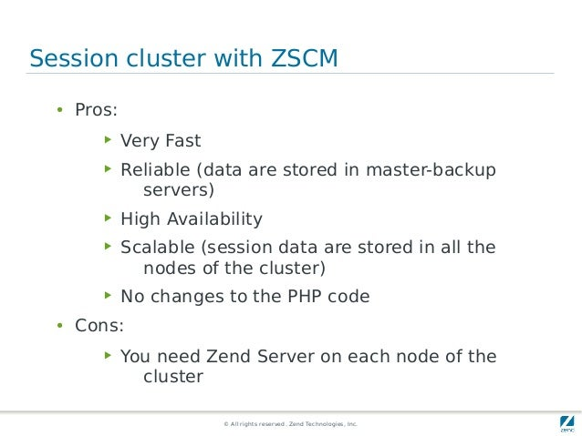 © All rights reserved. Zend Technologies, Inc. Session cluster with ZSCM ● Pros: ▶ Very Fast ▶ Reliable (data are stored i...