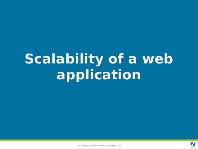 © All rights reserved. Zend Technologies, Inc. Scalability of a web application