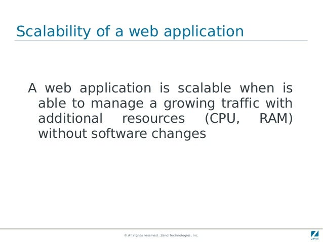 © All rights reserved. Zend Technologies, Inc. Scalability of a web application A web application is scalable when is able...